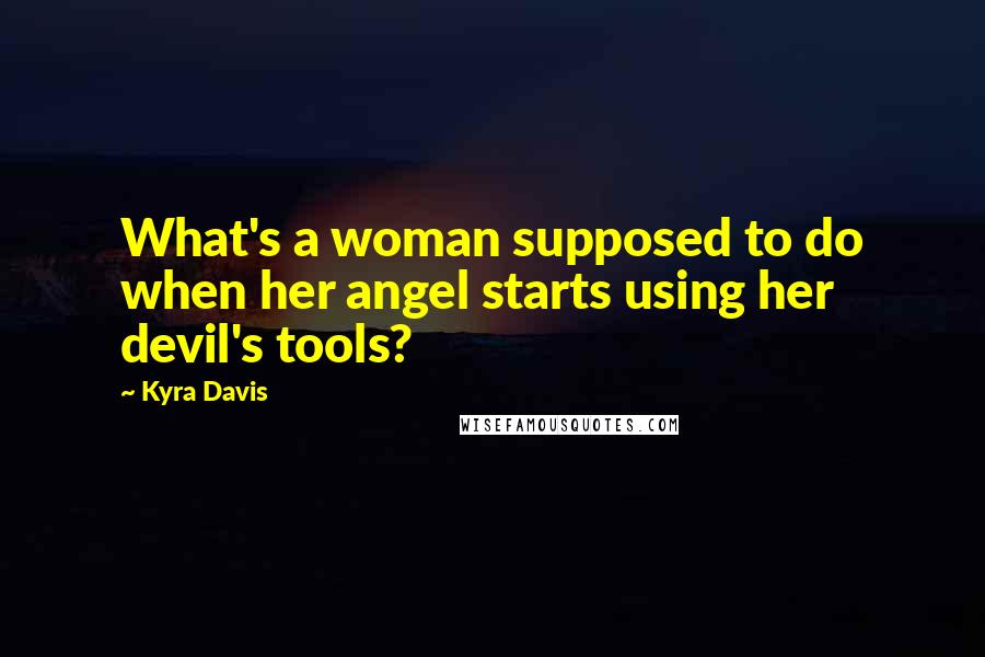 Kyra Davis quotes: What's a woman supposed to do when her angel starts using her devil's tools?