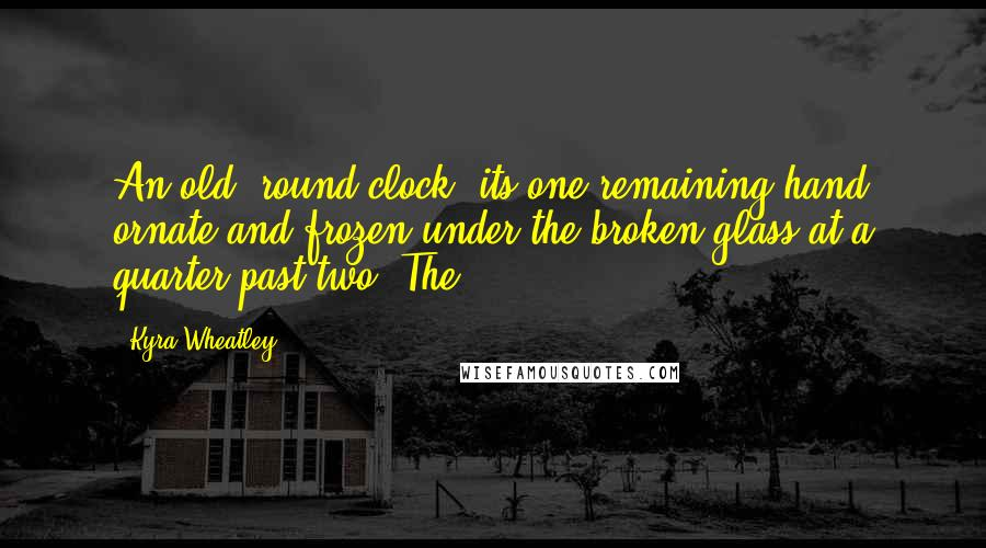 Kyra Wheatley quotes: An old, round clock, its one remaining hand ornate and frozen under the broken glass at a quarter past two. The