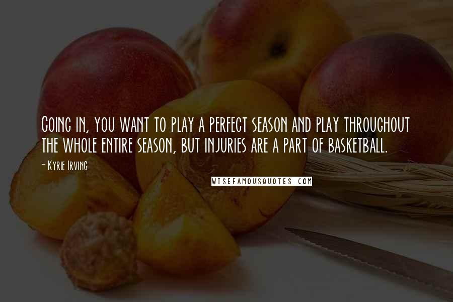 Kyrie Irving quotes: Going in, you want to play a perfect season and play throughout the whole entire season, but injuries are a part of basketball.