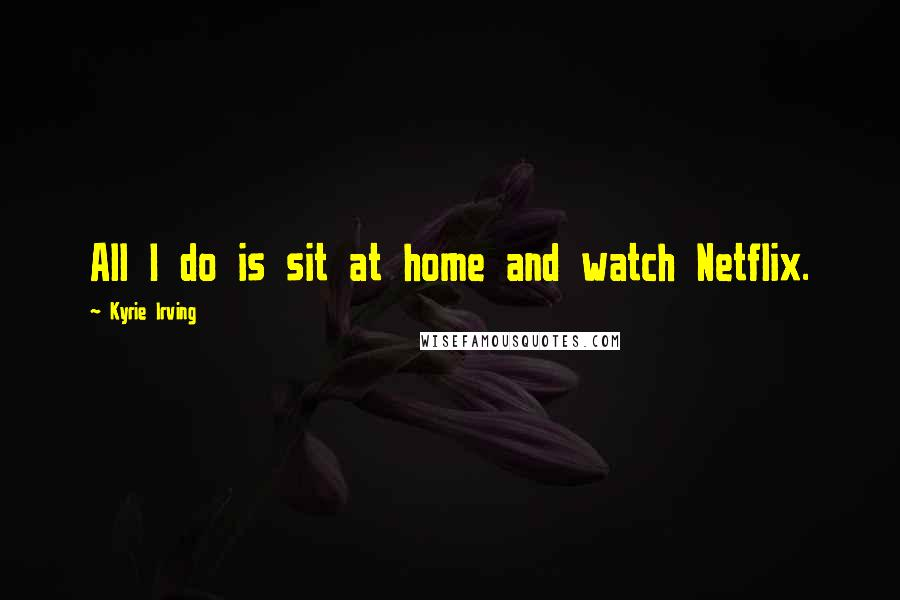 Kyrie Irving quotes: All I do is sit at home and watch Netflix.