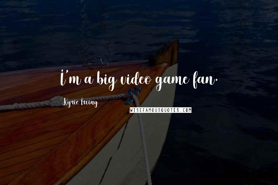 Kyrie Irving quotes: I'm a big video game fan.