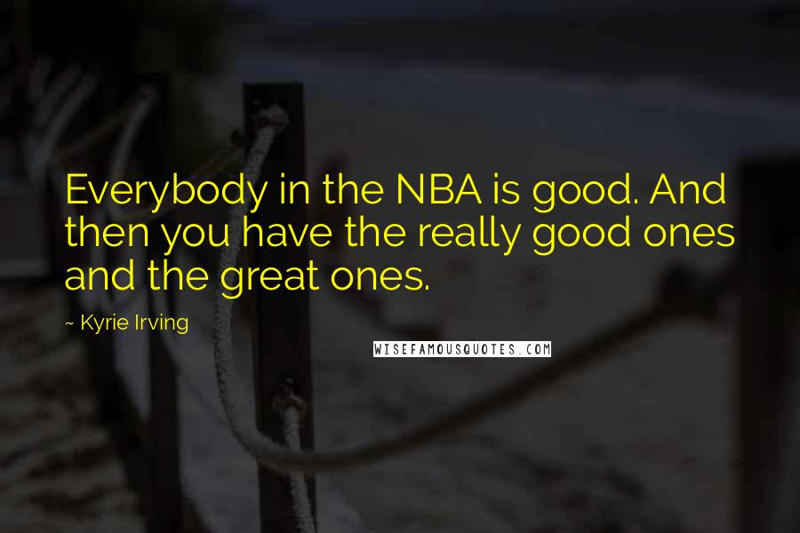 Kyrie Irving quotes: Everybody in the NBA is good. And then you have the really good ones and the great ones.