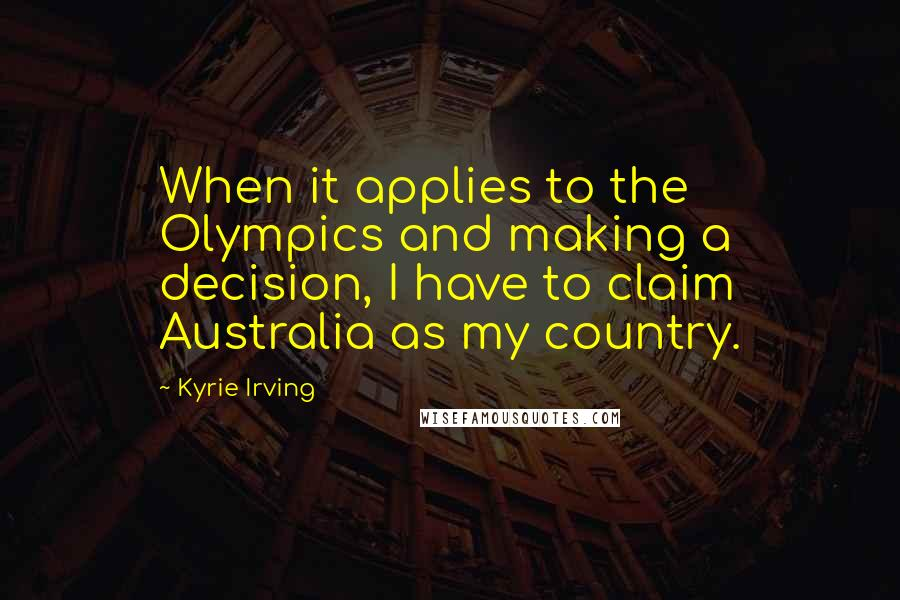 Kyrie Irving quotes: When it applies to the Olympics and making a decision, I have to claim Australia as my country.