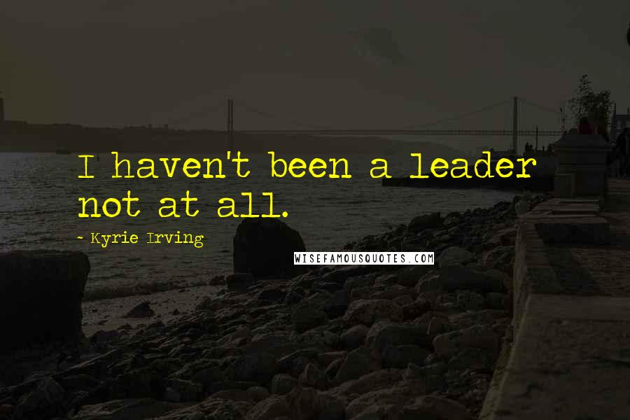 Kyrie Irving quotes: I haven't been a leader not at all.