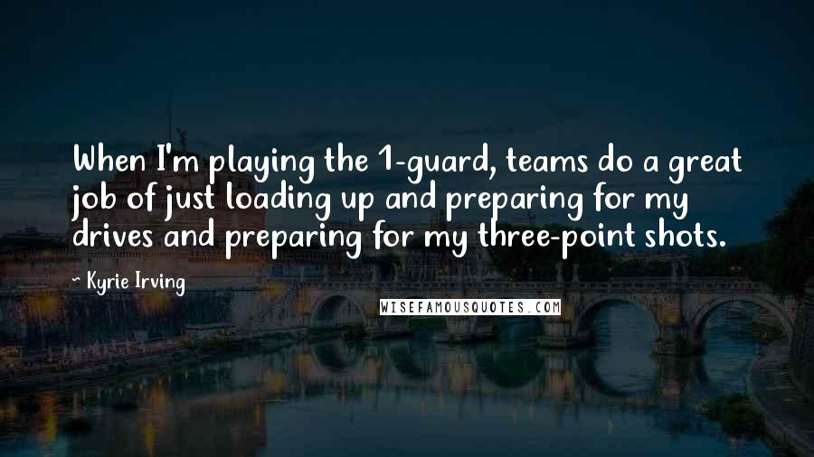 Kyrie Irving quotes: When I'm playing the 1-guard, teams do a great job of just loading up and preparing for my drives and preparing for my three-point shots.