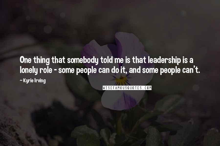 Kyrie Irving quotes: One thing that somebody told me is that leadership is a lonely role - some people can do it, and some people can't.