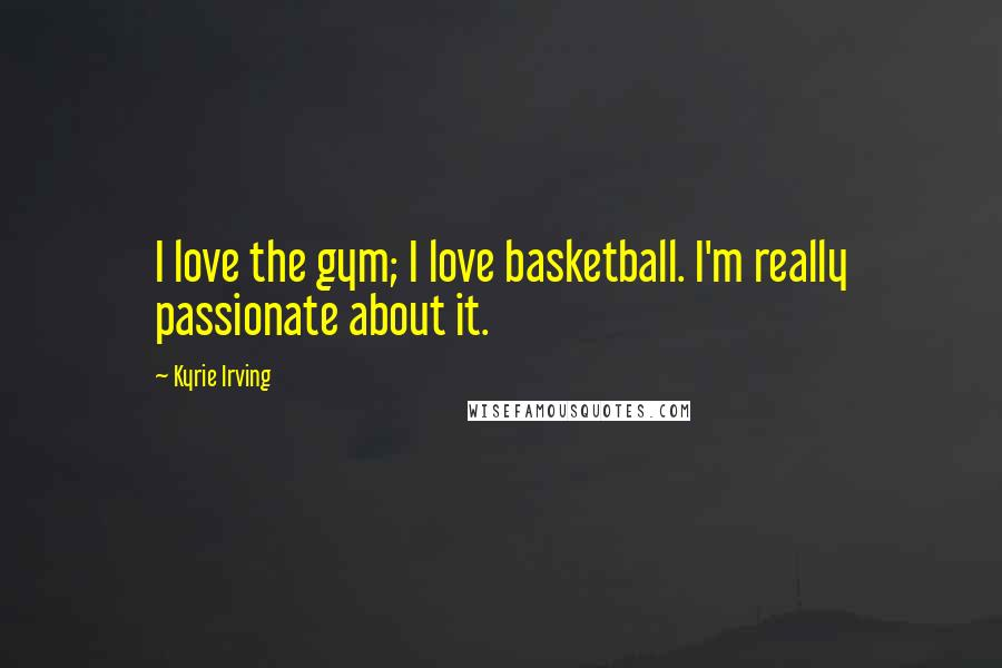 Kyrie Irving quotes: I love the gym; I love basketball. I'm really passionate about it.