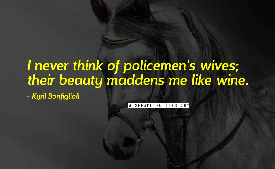 Kyril Bonfiglioli quotes: I never think of policemen's wives; their beauty maddens me like wine.