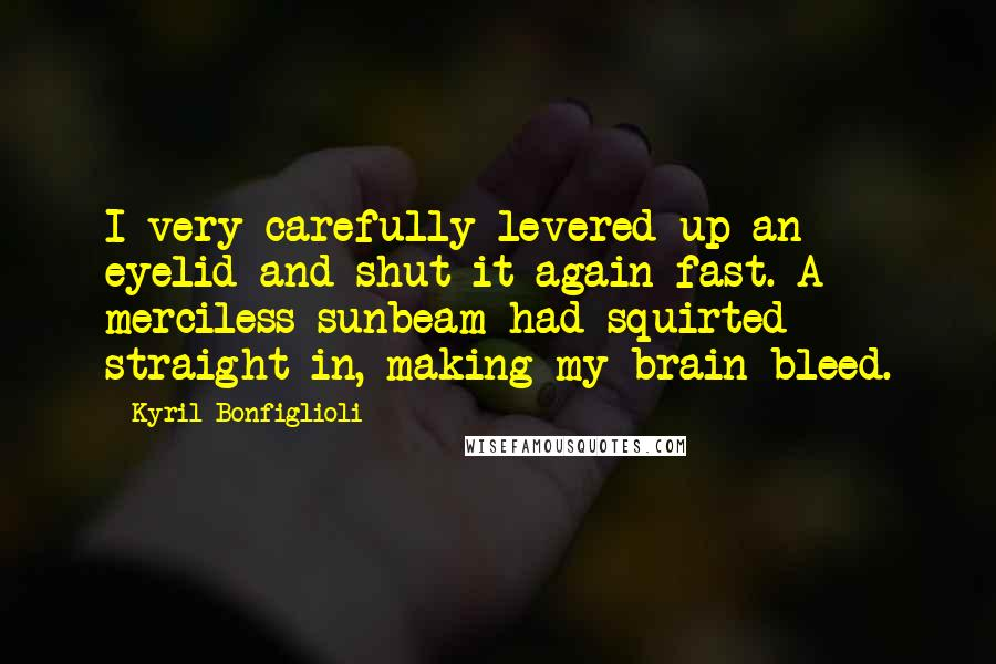 Kyril Bonfiglioli quotes: I very carefully levered up an eyelid and shut it again fast. A merciless sunbeam had squirted straight in, making my brain bleed.