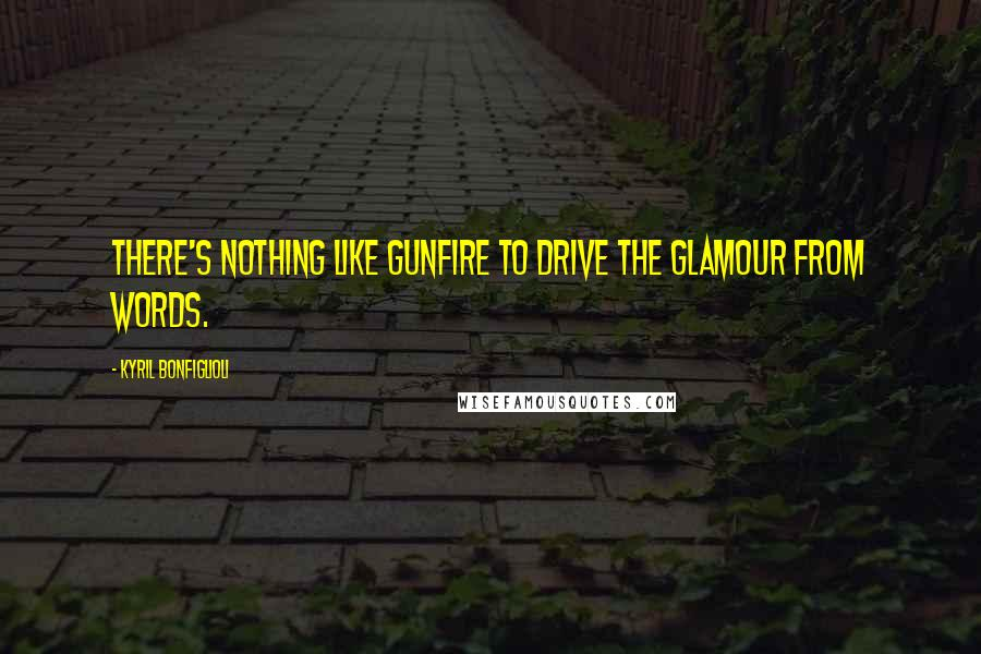 Kyril Bonfiglioli quotes: There's nothing like gunfire to drive the glamour from words.
