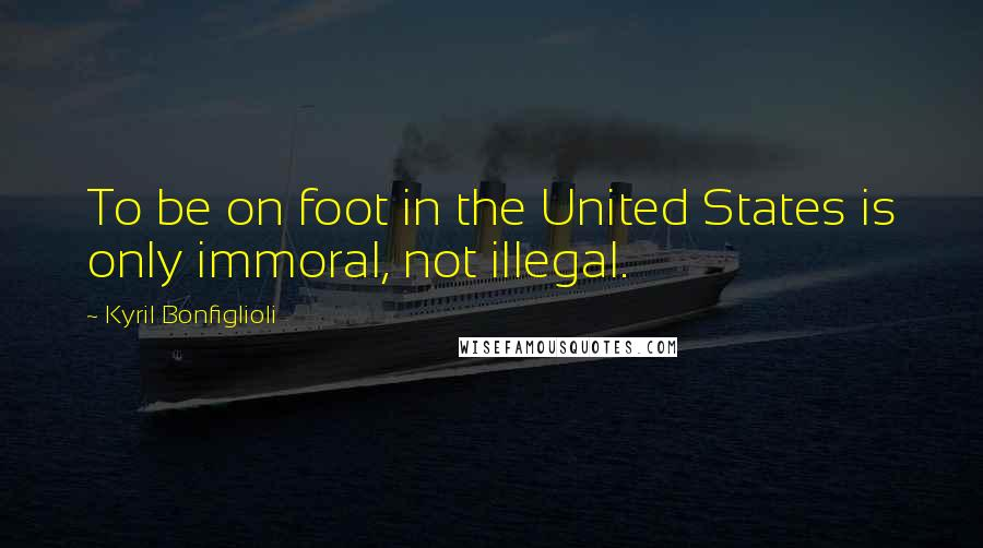 Kyril Bonfiglioli quotes: To be on foot in the United States is only immoral, not illegal.