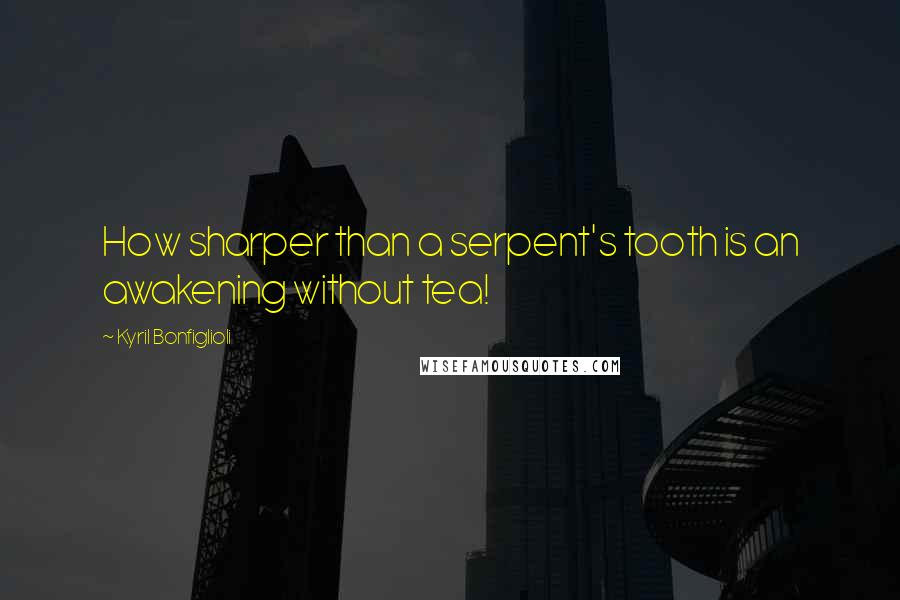Kyril Bonfiglioli quotes: How sharper than a serpent's tooth is an awakening without tea!
