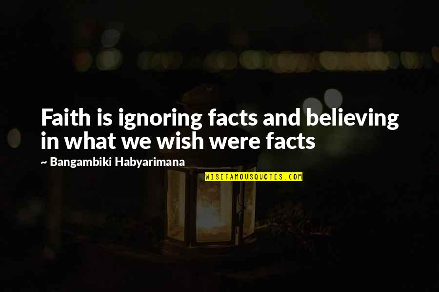 Kyss Mig Quotes By Bangambiki Habyarimana: Faith is ignoring facts and believing in what