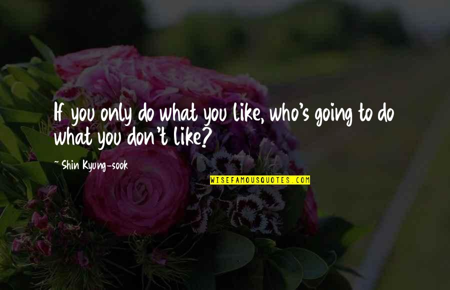 Kyung Quotes By Shin Kyung-sook: If you only do what you like, who's