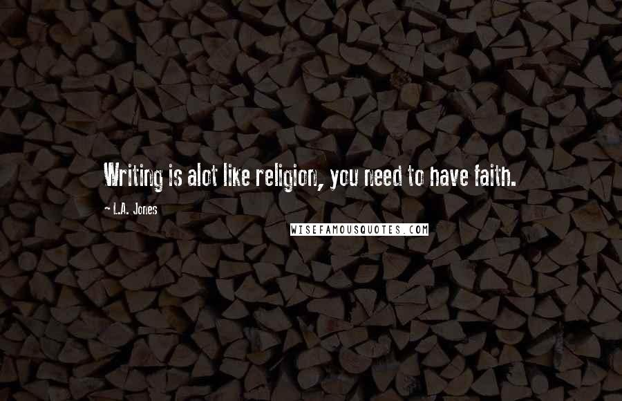 L.A. Jones quotes: Writing is alot like religion, you need to have faith.