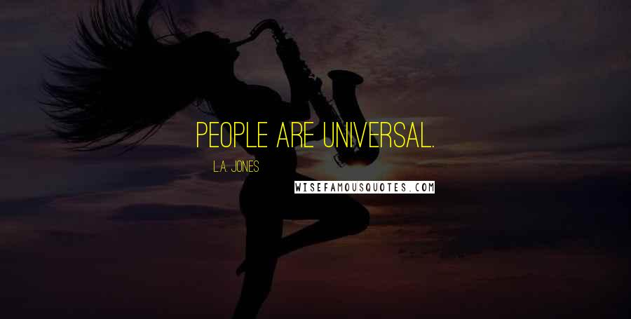 L.A. Jones quotes: People are universal.