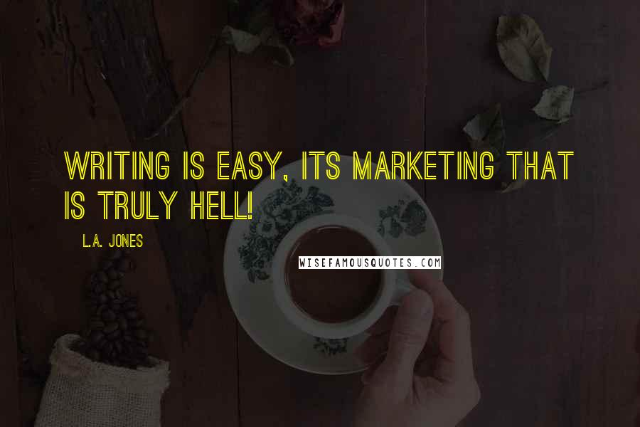 L.A. Jones quotes: Writing is easy, its marketing that is truly hell!