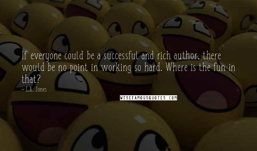 L.A. Jones quotes: If everyone could be a successful and rich author, there would be no point in working so hard. Where is the fun in that?
