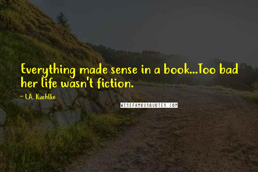 L.A. Kuehlke quotes: Everything made sense in a book...Too bad her life wasn't fiction.