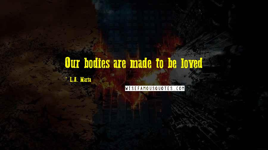 L.A. Maria quotes: Our bodies are made to be loved