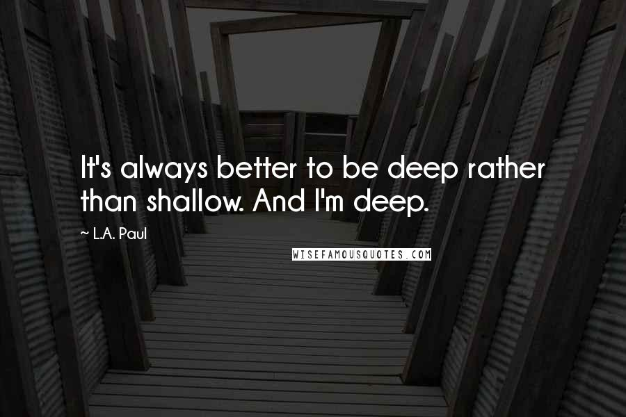 L.A. Paul quotes: It's always better to be deep rather than shallow. And I'm deep.