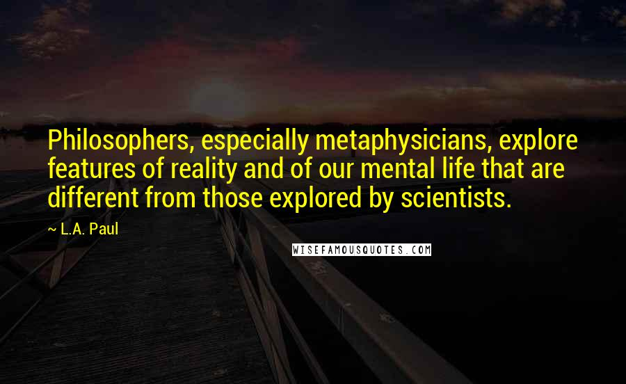 L.A. Paul quotes: Philosophers, especially metaphysicians, explore features of reality and of our mental life that are different from those explored by scientists.