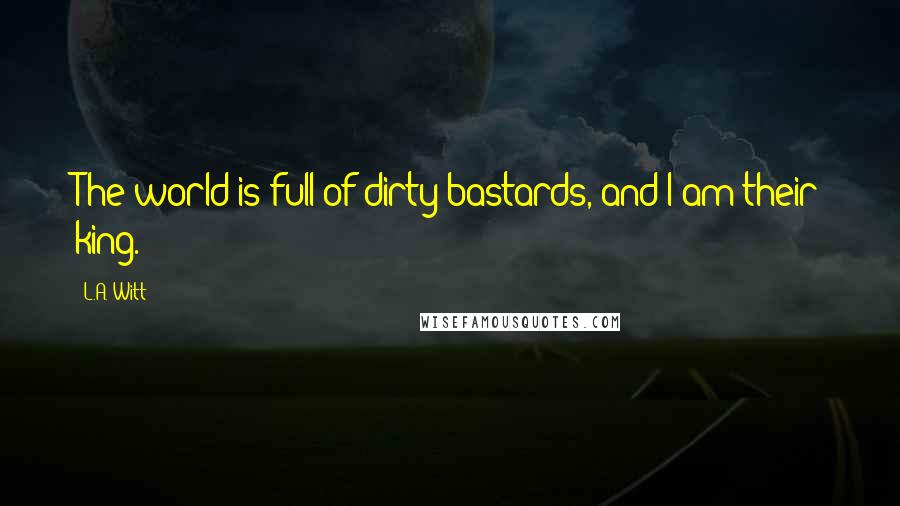 L.A. Witt quotes: The world is full of dirty bastards, and I am their king.