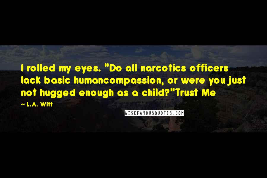 """L.A. Witt quotes: I rolled my eyes. """"Do all narcotics officers lack basic humancompassion, or were you just not hugged enough as a child?""""Trust Me"""