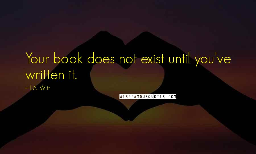 L.A. Witt quotes: Your book does not exist until you've written it.
