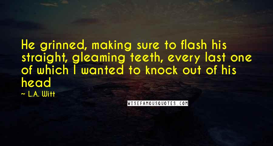 L.A. Witt quotes: He grinned, making sure to flash his straight, gleaming teeth, every last one of which I wanted to knock out of his head