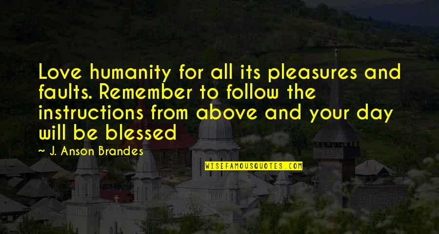 L Am Blessed Quotes By J. Anson Brandes: Love humanity for all its pleasures and faults.