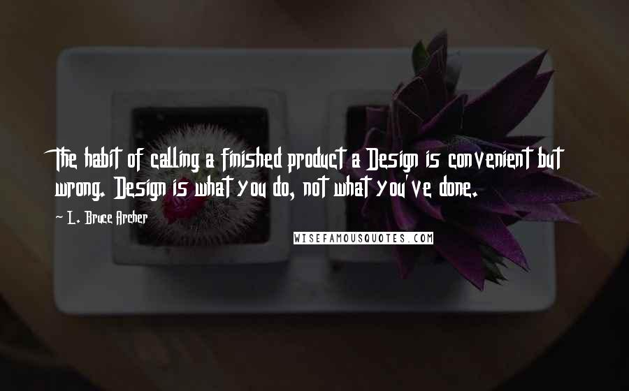L. Bruce Archer quotes: The habit of calling a finished product a Design is convenient but wrong. Design is what you do, not what you've done.