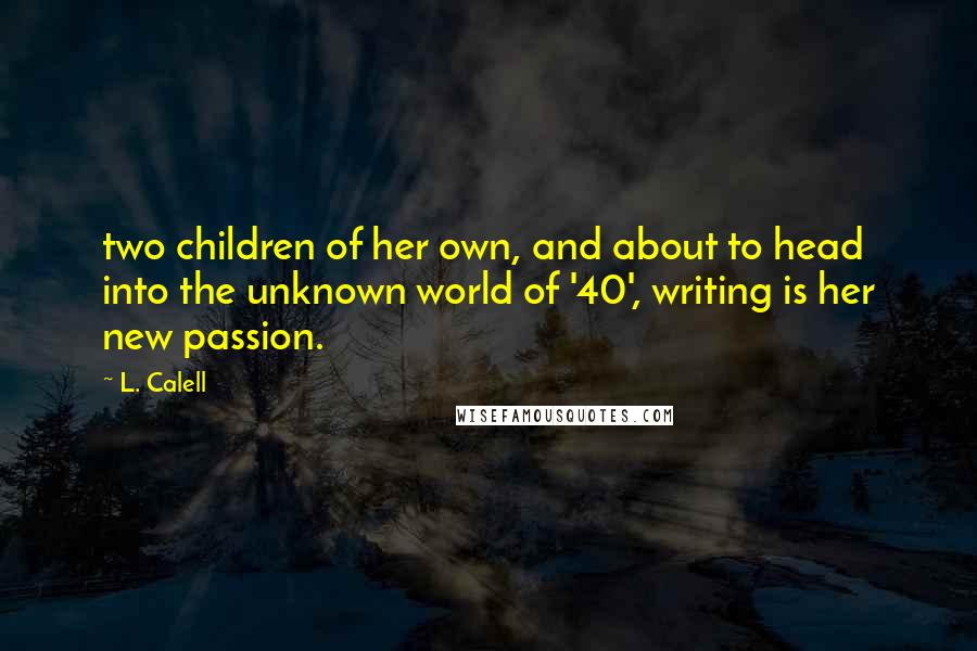 L. Calell quotes: two children of her own, and about to head into the unknown world of '40', writing is her new passion.