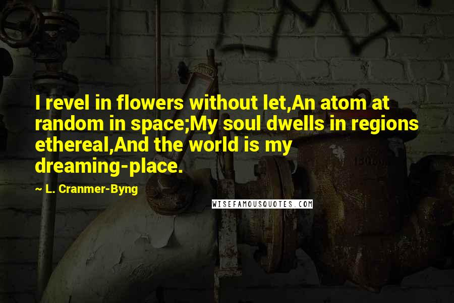L. Cranmer-Byng quotes: I revel in flowers without let,An atom at random in space;My soul dwells in regions ethereal,And the world is my dreaming-place.