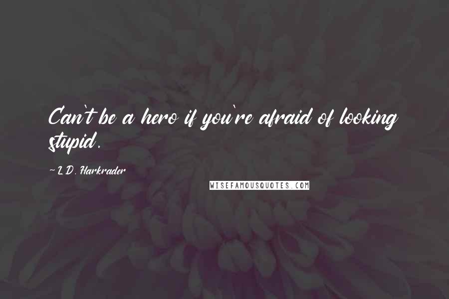 L.D. Harkrader quotes: Can't be a hero if you're afraid of looking stupid.