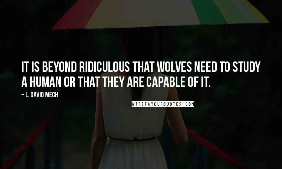 L. David Mech quotes: It is beyond ridiculous that wolves need to study a human or that they are capable of it.