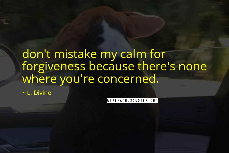 L. Divine quotes: don't mistake my calm for forgiveness because there's none where you're concerned.