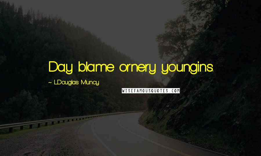 L.Douglas Muncy quotes: Day blame ornery youngins.