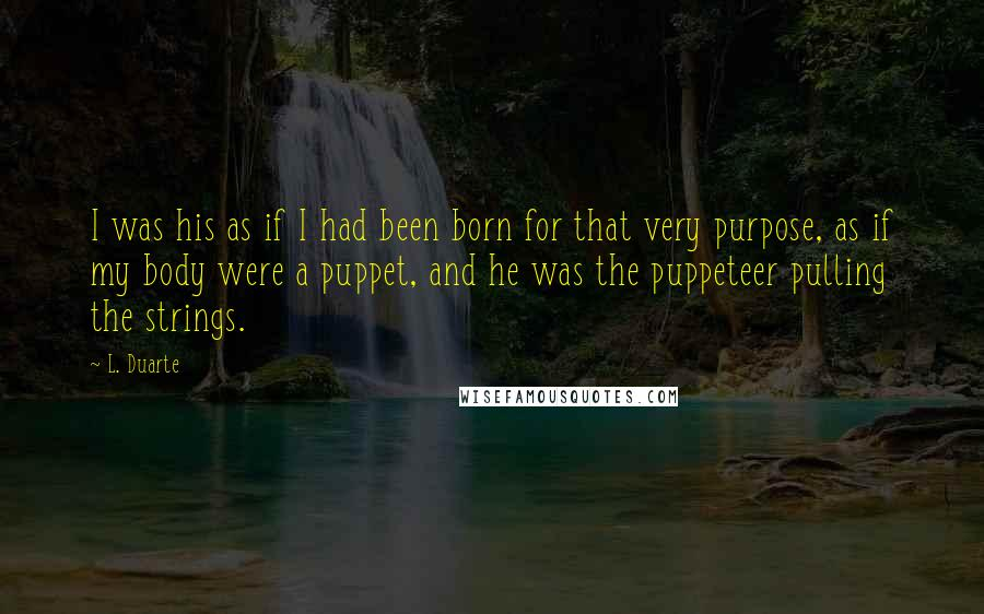 L. Duarte quotes: I was his as if I had been born for that very purpose, as if my body were a puppet, and he was the puppeteer pulling the strings.