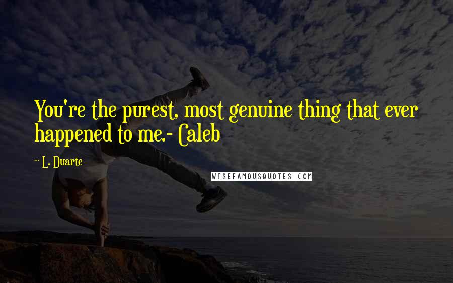 L. Duarte quotes: You're the purest, most genuine thing that ever happened to me.- Caleb