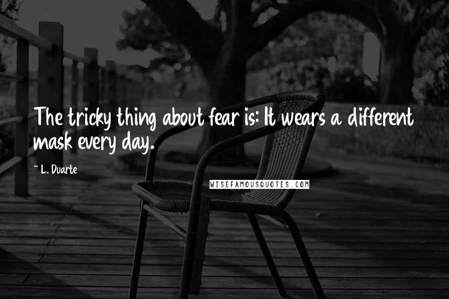 L. Duarte quotes: The tricky thing about fear is: It wears a different mask every day.