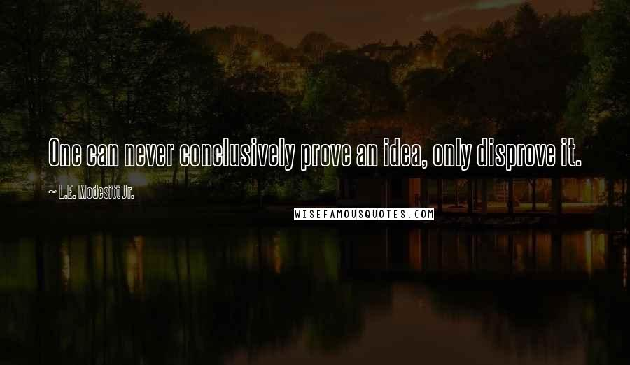L.E. Modesitt Jr. quotes: One can never conclusively prove an idea, only disprove it.