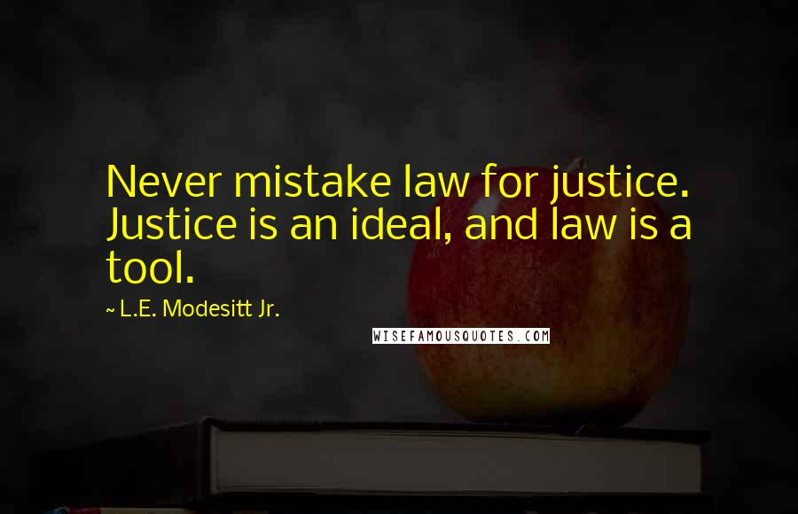 L.E. Modesitt Jr. quotes: Never mistake law for justice. Justice is an ideal, and law is a tool.