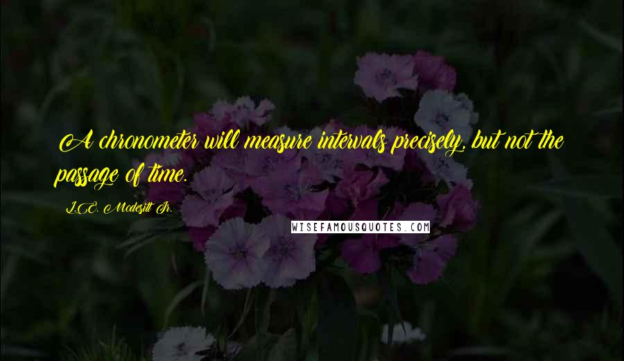 L.E. Modesitt Jr. quotes: A chronometer will measure intervals precisely, but not the passage of time.