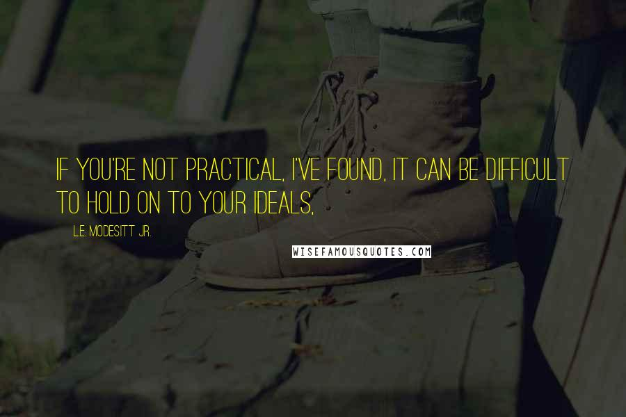 L.E. Modesitt Jr. quotes: If you're not practical, I've found, it can be difficult to hold on to your ideals,