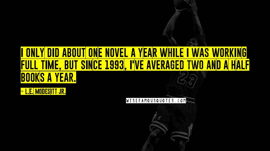 L.E. Modesitt Jr. quotes: I only did about one novel a year while I was working full time, but since 1993, I've averaged two and a half books a year.