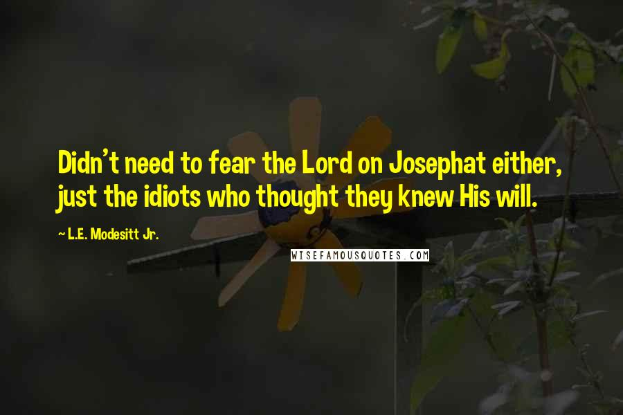 L.E. Modesitt Jr. quotes: Didn't need to fear the Lord on Josephat either, just the idiots who thought they knew His will.