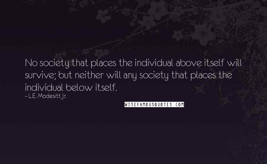 L.E. Modesitt Jr. quotes: No society that places the individual above itself will survive; but neither will any society that places the individual below itself.