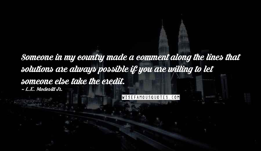L.E. Modesitt Jr. quotes: Someone in my country made a comment along the lines that solutions are always possible if you are willing to let someone else take the credit.