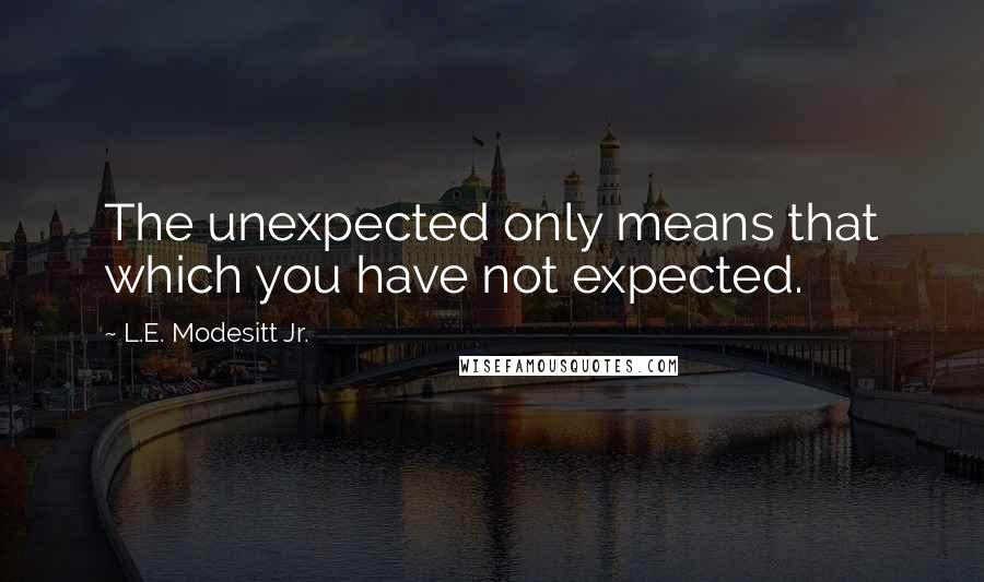 L.E. Modesitt Jr. quotes: The unexpected only means that which you have not expected.